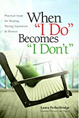 """When """"I Do"""" Becomes """"I Don't"""": Practical Steps for Healing During Separation & Divorce Kindle Edition"""