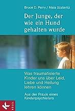 Der Junge, der wie ein Hund gehalten wurde: Was traumatisierte Kinder uns über Leid, Liebe und Heilung lehren können - Aus der Praxis eines Kinderpsychiaters (German Edition)