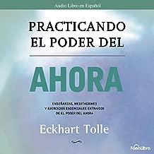 Practicando el Poder del Ahora: Ensenanzas, Meditaciones y Ejercicios Escenciales del Poder del Ahora