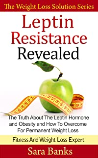 Leptin Resistance Revealed: The Truth About The Leptin Hormone and Obesity and How To Overcome For Permanent Weight Loss (The Weight Loss Solution Series, Leptin Diet Book Book 1)