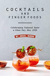 Cocktails and Finger Foods: Celebrating National Raise a Glass Day, May 25th