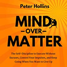 Mind over Matter: The Self-Discipline to Execute Without Excuses, Control Your Impulses, and Keep Going When You Want to G...