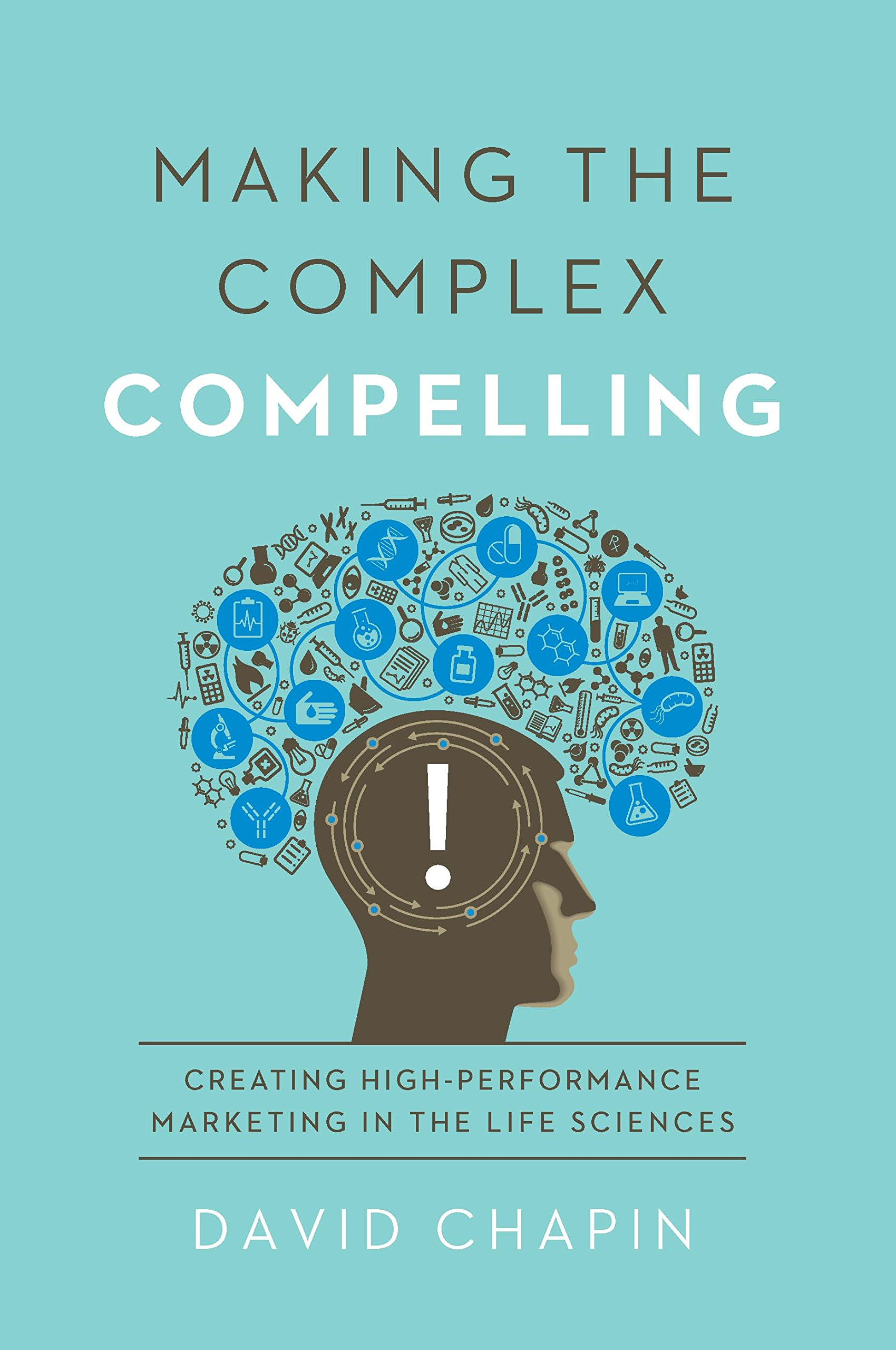 Making the Complex Compelling: Creating High-Performance Marketing in the Life Sciences