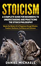 Stoicism: A Complete Guide for Beginners to Understanding and Practicing the Stoics Philosophy: Master the Modern Art of Happiness through Wisdom, Freedom, ... Confidence and Calmness (English Edition)