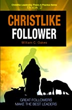 The Christlike Follower: Every Leader also Follows; Every Follower also Leads (Christlike Leadership Theory and Practice Book 2)
