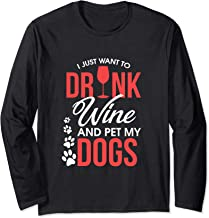 Just Want To Drink Wine and Pet My Dogs Long Sleeve T-Shirt