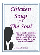 Chicken Soup  For The Soul: How to imbibe discipline, think like a champion, beat procrastination, and transform your life to become unstoppable