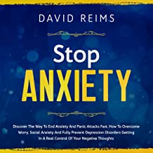 Stop Anxiety: Discover the Way to End Anxiety and Panic Attacks Fast. How to Overcome Worry, Social Anxiety and Fully Prevent Depression Disorders Getting in a Real Control of Your Negative Thoughts