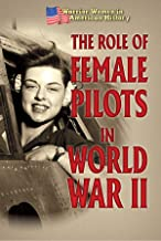 The Role of Female Pilots in World War II (Warrior Women in American History)