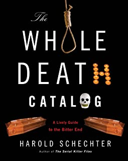 The Whole Death Catalogue: Everything You'Ve Ever Wanted to Know About the Bitter End by Harold Schechter (1-Sep-2009) Paperback