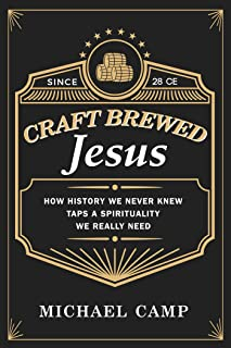 Craft Brewed Jesus: How History We Never Knew Taps a Spirituality We Really Need (English Edition)