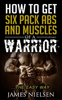 How To Get Six Pack Abs And Muscles Of A Warrior: ...The Easy Way (English Edition)