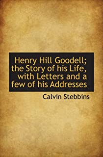 Henry Hill Goodell; the Story of his Life, with Letters and a few of his Addresses