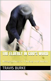 The Elderly in God's Word: Message Outlines For A Nursing Home Ministry