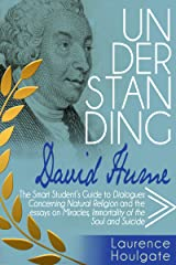UNDERSTANDING DAVID HUME: The Smart Student's Guide to Dialogues Concerning Natural Religion and the essays Of Miracles, Of Immortality of the Soul and ... Guides to Philosophical Classics Book 5) Kindle Edition