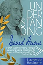 UNDERSTANDING DAVID HUME: The Smart Student's Guide to Dialogues Concerning Natural Religion and the essays Of Miracles, Of Immortality of the Soul and ... Guides to Philosophical  Classics Book 5)