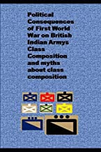 Political Consequences of First World War on British Indian Armys Class Composition and myths about class composition