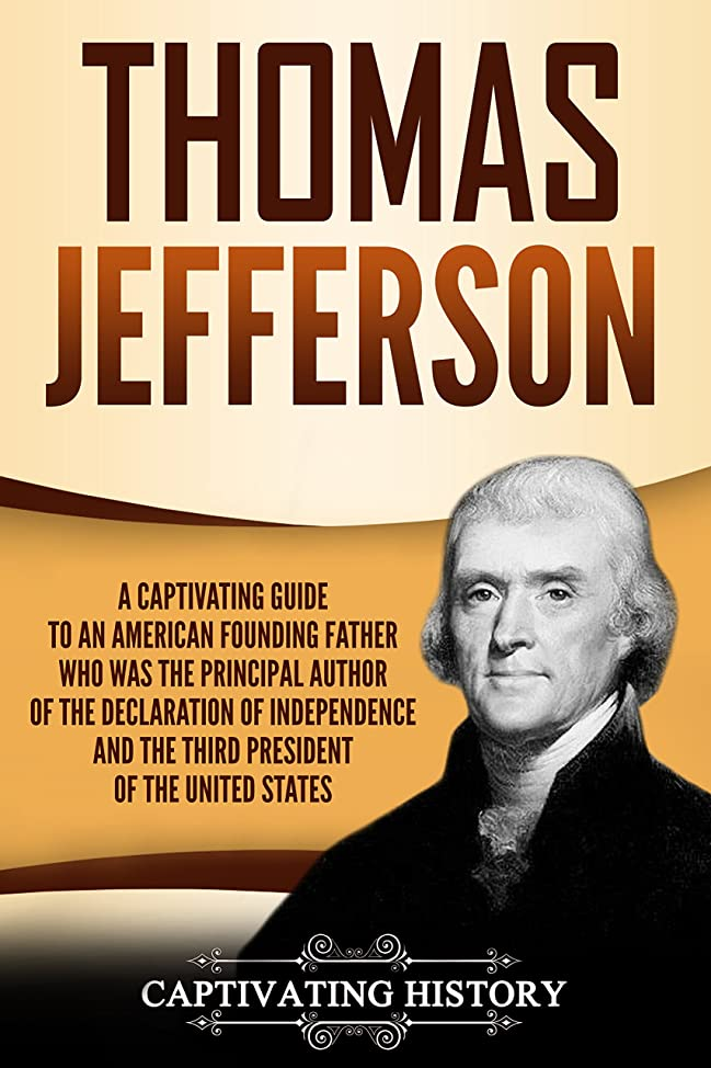 血まみれの外観合理的Thomas Jefferson: A Captivating Guide to an American Founding Father Who Was the Principal Author of the Declaration of Independence and the Third President of the United States (English Edition)