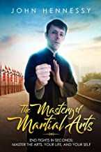 The Mastery of Martial Arts: End Fights in Seconds - Master the Arts, Your Life and Your Self