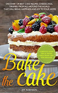 Bake The Cake: Discover 139 Best cake recipes, cheesecakes, tiramisu, from all around the world that will bring happiness and joy to your home