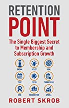 Retention Point: The Single Biggest Secret to Membership and Subscription Growth for Associations, SAAS, Publishers, Digital Access, Subscription Boxes and all Membership and Subscription Businesses