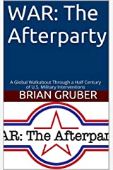WAR: The Afterparty: A Global Walkabout Through a Half Century of U.S. Military Interventions Kindle Edition