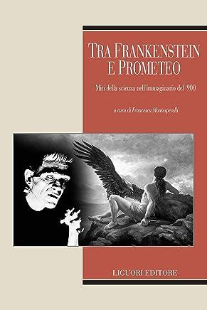 Tra Frankenstein e Prometeo: Miti della scienza nell'immaginario del '900  a cura di Francesca Montesperelli (Teorie e oggetti della letteratura Vol. 29)
