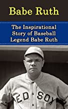 Babe Ruth: The Inspirational Story of Baseball Legend Babe Ruth (Babe Ruth Unauthorized Biography, New York Yankees, Boston Red Sox, MLB Books)