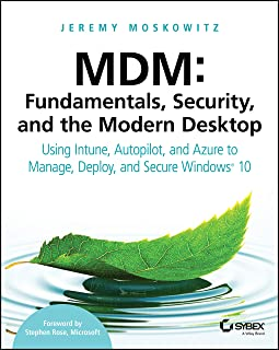 MDM: Fundamentals, Security, and the Modern Desktop: Using Intune, Autopilot, and Azure to Manage, Deploy, and Secure Wind...