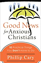 Good News for Anxious Christians: 10 Practical Things You Don't Have to Do