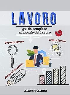Lavoro: Guida semplice - trovare lavoro, creare lavoro, lavorare da casa, lavorare online + storie di successo e curiosità (il tuo meglio Vol. 1) (Italian Edition)