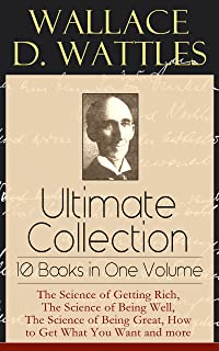 Wallace D. Wattles Ultimate Collection - 10 Books in One Volume: The Science of Getting Rich, The Science of Being Well, T...