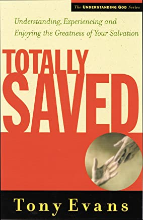 Totally Saved: Understanding, Experiencing, and Enjoying the Greatness of Your Salvation (Understanding God Series)