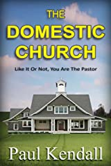 The Domestic Church: Like It Or Not, You Are The Pastor Kindle Edition
