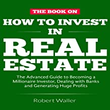 How to Invest in Real Estate: The Advanced Guide to Becoming a Millionaire Investor, Dealing with Banks and Generating Huge Profits