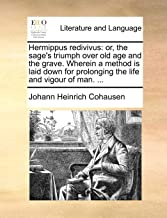 Hermippus Redivivus: Or, the Sage's Triumph Over Old Age and the Grave. Wherein a Method Is Laid Down for Prolonging the Life and Vigour of Man. ...