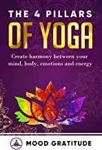 Yoga for Beginners: The 4 Pillars of Yoga: Create Harmony between your Mind, Body, Emotions and Energy; Invigorate your understanding in the different forms of Yoga