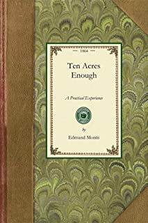 Ten Acres Enough: A Practical Experience, Showing How a Very Small Farm May Be Made to Keep a Very Large Family. with Exte...