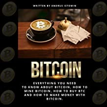 Bitcoin: Everything You Need to Know About Bitcoin, How to Mine Bitcoin, How to Buy BTC, and How to Make Money with Bitcoin