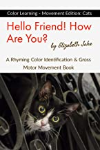 Hello Friend!  How Are You? Color Learning - Movement Edition: Cats: A Rhyming Color Identification & Gross Motor Movement Book (Hello Friends Colors: Cats 1)