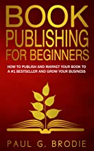 Book Publishing for Beginners: How to Publish and Market Your Book to a #1 Bestseller and Grow Your Business (Get Publishe...