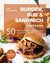 The Ultimate Burger, Sub & Sandwich Cookbook: 50 Recipes for the All-Time Favorite Snack