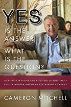 Yes is the Answer! What is the Question?: How Faith In People and a Culture Of Hospitality Built A Modern American Restaur...