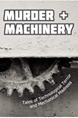 Murder and Machinery: Tales of Technological Terror and Mechanical Madness Kindle Edition