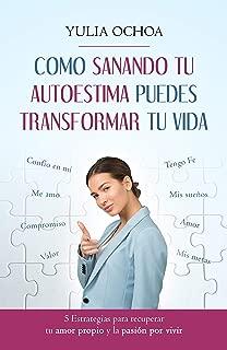 COMO SANANDO TU AUTOESTIMA PUEDES TRANSFORMAR TU VIDA: 5 Estrategias para recuperar tu amor propio y la pasión por vivir (Spanish Edition)