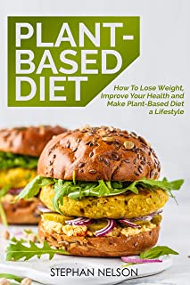 Plant-Based Diet: How to Lose Weight, Improve Your Health and Make Plant-Based Diet a Lifestyle: 30+ Delicious and Easy to...
