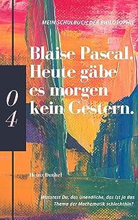 Mein Schulbuch der Philosophie BLAISE PASCAL: Heute gäbe es morgen kein Gestern. Wusstest Du, das Unendliche, das ist ja d...