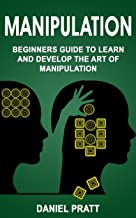 Manipulation: Beginner's Guide to Learn and Develop the Art of Manipulation