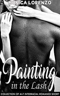 Painting in the Lash: Collection of M-F Interracial Romance Short Stories
