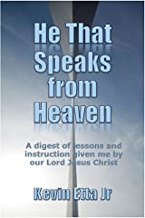 He That Speaks From Heaven: A digest of lessons and instruction given me by our Lord Jesus Christ Kindle Edition